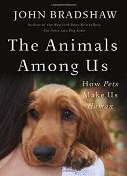 The Animals Among Us: How Pets Make Us Human