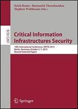 Critical Information Infrastructures Security: 10th International Conference, Critis 2015, Berlin, Germany, October 5-7, 2015, Revised Selected Papers (lecture Notes In Computer Science)
