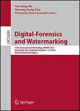 Digital-forensics And Watermarking: 12th International Workshop, Iwdw 2013, Auckland, New Zealand, October 1-4, 2013. Revised Selected Papers (lecture Notes In Computer Science)