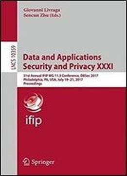 Data And Applications Security And Privacy Xxxi: 31st Annual Ifip Wg 11.3 Conference, Dbsec 2017, Philadelphia, Pa, Usa, July 19-21, 2017, Proceedings (lecture Notes In Computer Science)