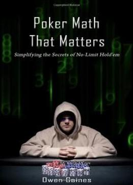 Poker Math That Matters - Simplifying The Secrets Of No-limit Hold'em