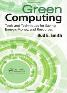 Green Computing: Tools And Techniques For Saving Energy, Money, And Resources