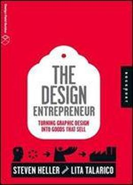 The Design Entrepreneur: Turning Graphic Design Into Goods That Sell (design Field Guide)