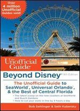 Beyond Disney: The Unofficial Guide To Seaworld, Universal Orlando, & The Best Of Central Florida, Ninth Edition