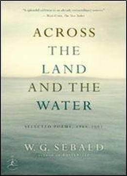 W.g. Sebald - Across The Land And The Water: Selected Poems 1964-2001