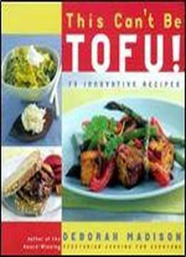 This Can't Be Tofu!: 75 Recipes To Cook Something You Never Thought You Would And Love Every Bite