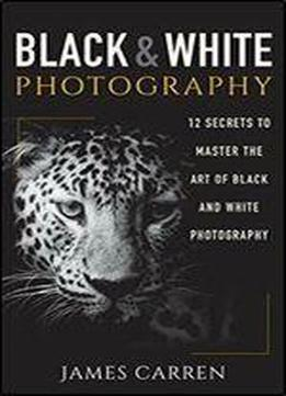 Photography: Black And White Photography - 12 Secrets To Master The Art Of Black And White Photography