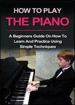 Piano : How To Play Piano: A Beginners Guide And Lessons On How To Learn And Practice Using Simple Techniques On The Keyboard