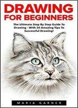 Drawing For Beginners: The Ultimate Step By Step Guide To Drawing - With 30 Amazing Tips To Successful Drawing!
