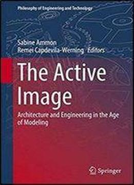 The Active Image: Architecture And Engineering In The Age Of Modeling