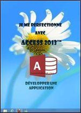 Je Me Perfectionne Avec Access 2013: Developper Une Application Avec Access (j'apprends A Me Servir De)