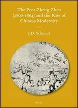 The Poet Zheng Zhen (1806-1864) And The Rise Of Chinese Modernity (sinica Leidensia)