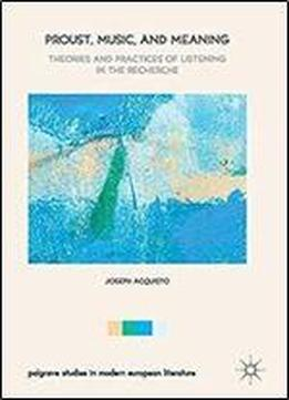 Proust, Music, And Meaning: Theories And Practices Of Listening In The Recherche (palgrave Studies In Modern European Literature)