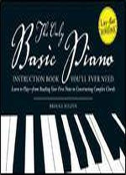 The Only Basic Piano Instruction Book You'll Ever Need: Learn To Play From Reading Your First Notes To Constructing Complex Chords