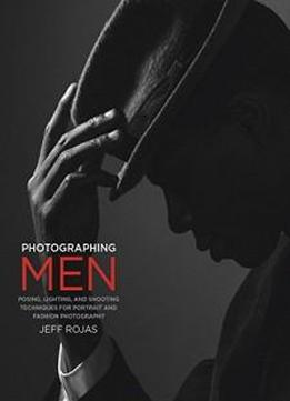 Photographing Men: Posing, Lighting, And Shooting Techniques For Portrait And Fashion Photography