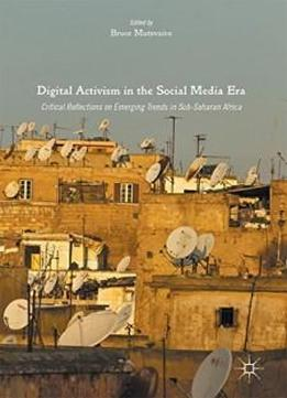 Digital Activism In The Social Media Era: Critical Reflections On Emerging Trends In Sub-saharan Africa