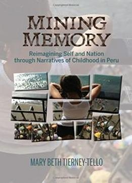 Mining Memory: Reimagining Self And Nation Through Narratives Of Childhood In Peru (bucknell Studies In Latin American Literature And Theory)
