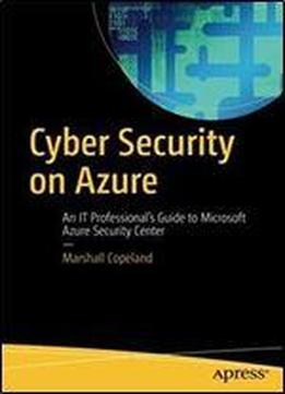 Cyber Security On Azure: An It Professionals Guide To Microsoft Azure Security Center