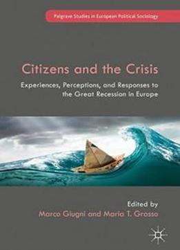 Citizens And The Crisis: Experiences, Perceptions, And Responses To The Great Recession In Europe (palgrave Studies In European Political Sociology)
