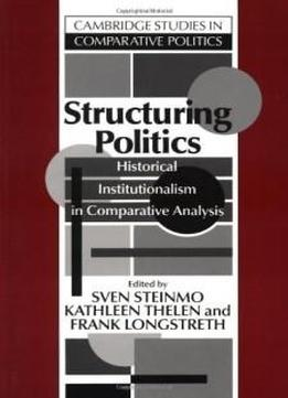 Structuring Politics: Historical Institutionalism In Comparative Analysis (cambridge Studies In Comparative Politics)