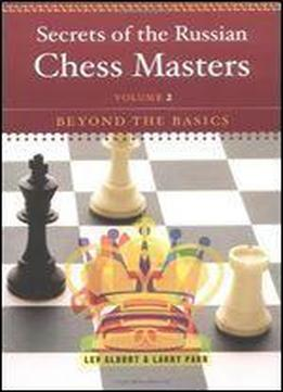 Secrets Of The Russian Chess Masters: Beyond The Basics (vol. 2) (volume 2)