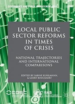 Local Public Sector Reforms In Times Of Crisis: National Trajectories And International Comparisons (governance And Public Management)