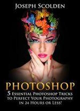 Photoshop: 5 Essential Photoshop Tricks To Perfect Your Photography In 24 Hours Or Less!