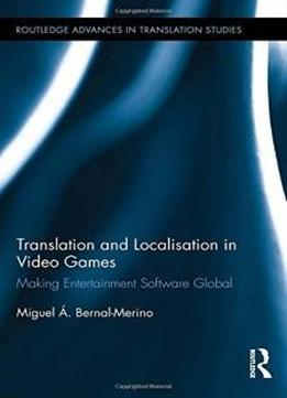 Translation And Localisation In Video Games: Making Entertainment Software Global (routledge Advances In Translation Studies)