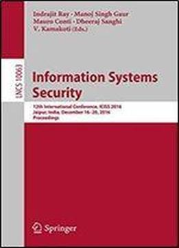Information Systems Security: 12th International Conference, Iciss 2016, Jaipur, India, December 16-20, 2016, Proceedings (lecture Notes In Computer Science)