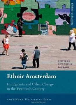 Ethnic Amsterdam: Immigrants And Urban Change In The Twentieth Century (amsterdam University Press - Solidarity And Identity)