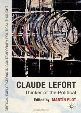 Claude Lefort: Thinker Of The Political (critical Explorations In Contemporary Thought)