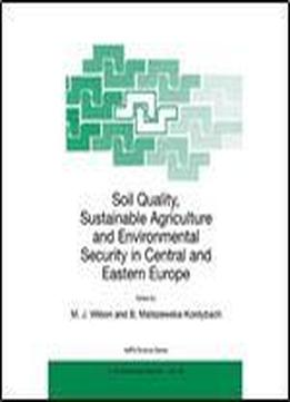 Soil Quality, Sustainable Agriculture And Environmental Security In Central And Eastern Europe (nato Science Partnership Sub-series: 2: Environmental Security Volume 69)