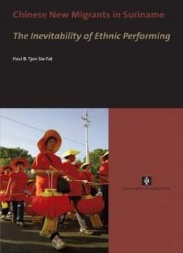 Chinese New Migrants In Suriname: The Inevitability Of Ethnic Performing (uva Proefschriften)