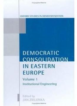 Democratic Consolidation In Eastern Europe: Volume 1: Institutional Engineering (oxford Studies In Democratization)