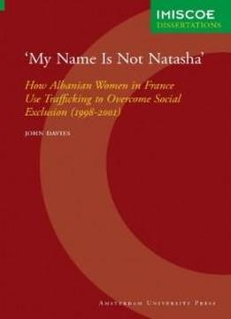 My Name Is Not Natasha: How Albanian Women In France Use Trafficking To Overcome Social Exclusion (1998-2001) (imiscoe Dissertations)