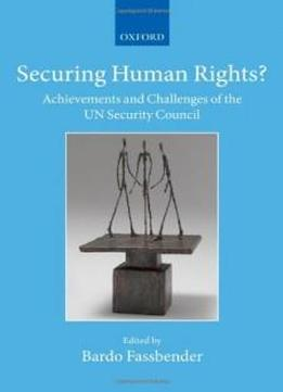 Securing Human Rights?: Achievements And Challenges Of The Un Security Council (the Collected Courses Of The Academy Of European Law)
