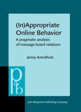 (in)appropriate Online Behavior: A Pragmatic Analysis Of Message Board Relations (pragmatics & Beyond New Series)