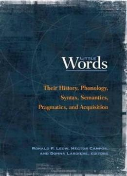 Little Words: Their History, Phonology, Syntax, Semantics, Pragmatics, And Acquisition (georgetown University Round Table On Languages And Linguistics)