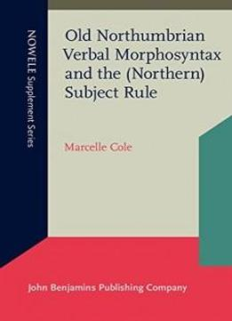 Old Northumbrian Verbal Morphosyntax And The (northern) Subject Rule (nowele Supplement Series)