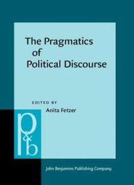 The Pragmatics Of Political Discourse: Explorations Across Cultures (pragmatics & Beyond New Series)