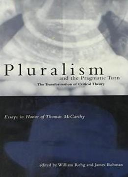 Pluralism And The Pragmatic Turn: The Transformation Of Critical Theory, Essays In Honor Of Thomas Mccarthy