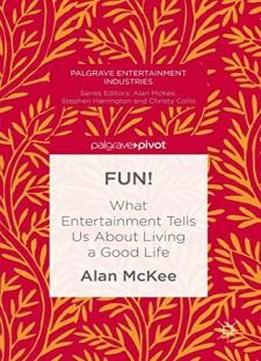 Fun!: What Entertainment Tells Us About Living A Good Life (palgrave Entertainment Industries)