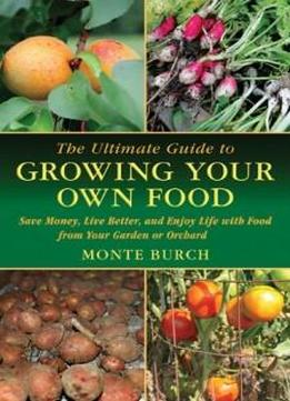 The Ultimate Guide To Growing Your Own Food: Save Money, Live Better, And Enjoy Life With Food From Your Garden Or Orchard (the Ultimate Guides)