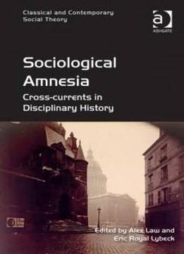 Sociological Amnesia: Cross-currents In Disciplinary History (classical And Contemporary Social Theory)