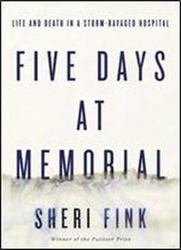 Five Days At Memorial: Life And Death In A Storm-ravaged Hospital (ala Notable Books For Adults)