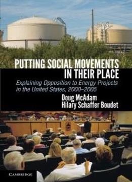 Putting Social Movements In Their Place: Explaining Opposition To Energy Projects In The United States, 2000-2005 (cambridge Studies In Contentious Politics)