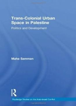 Trans-colonial Urban Space In Palestine: Politics And Development (routledge Studies On The Arab-israeli Conflict)