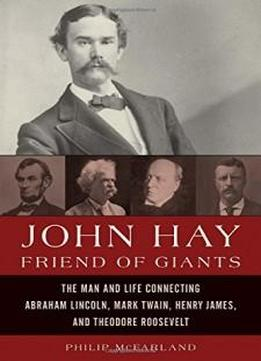 John Hay, Friend Of Giants: The Man And Life Connecting Abraham Lincoln, Mark Twain, Henry James, And Theodore Roosevelt