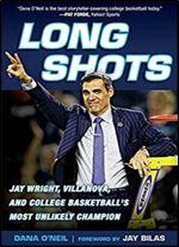 Long Shots: Jay Wright, Villanova, And College Basketballs Most Unlikely Champion