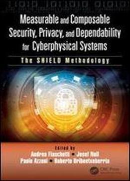Measurable And Composable Security, Privacy, And Dependability For Cyberphysical Systems: The Shield Methodology